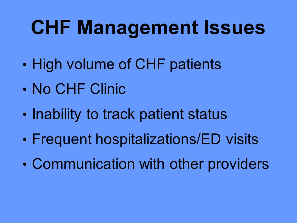 CHF Management Issues High volume of CHF patients No CHF Clinic Inability to track patient status Frequent hospitalizations/ED visits Communication with other providers