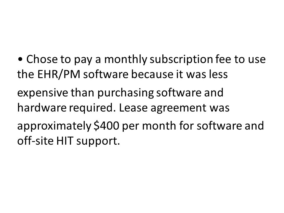 Chose to pay a monthly subscription fee to use the EHR/PM software because it was less expensive than purchasing software and hardware required.