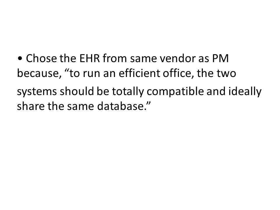 Chose the EHR from same vendor as PM because, to run an efficient office, the two systems should be totally compatible and ideally share the same database.