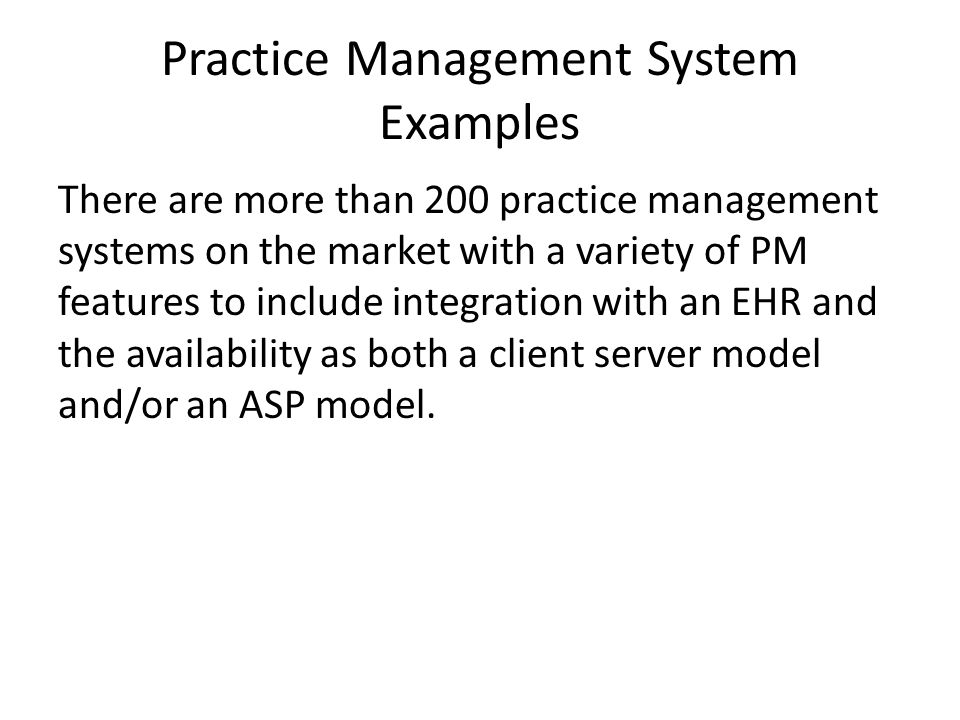 Practice Management System Examples There are more than 200 practice management systems on the market with a variety of PM features to include integration with an EHR and the availability as both a client server model and/or an ASP model.