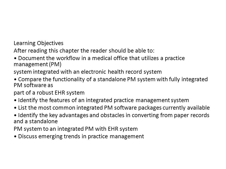 Learning Objectives After reading this chapter the reader should be able to: Document the workflow in a medical office that utilizes a practice management (PM) system integrated with an electronic health record system Compare the functionality of a standalone PM system with fully integrated PM software as part of a robust EHR system Identify the features of an integrated practice management system List the most common integrated PM software packages currently available Identify the key advantages and obstacles in converting from paper records and a standalone PM system to an integrated PM with EHR system Discuss emerging trends in practice management