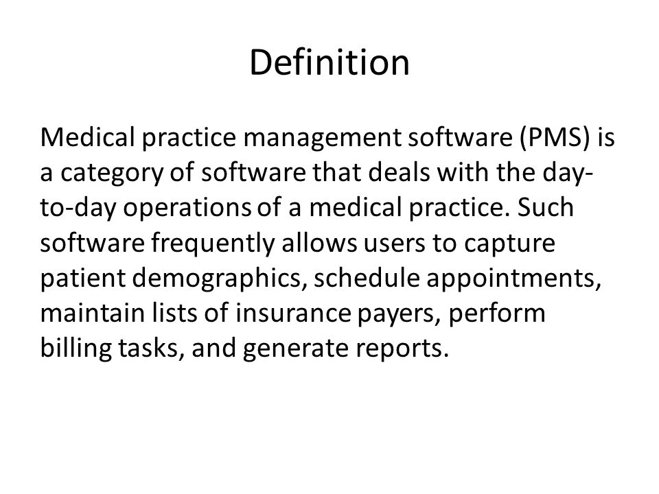Definition Medical practice management software (PMS) is a category of software that deals with the day- to-day operations of a medical practice.