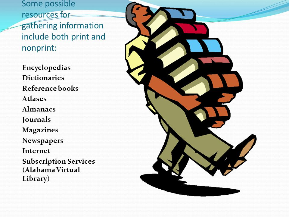 Some possible resources for gathering information include both print and nonprint: Encyclopedias Dictionaries Reference books Atlases Almanacs Journals Magazines Newspapers Internet Subscription Services (Alabama Virtual Library)