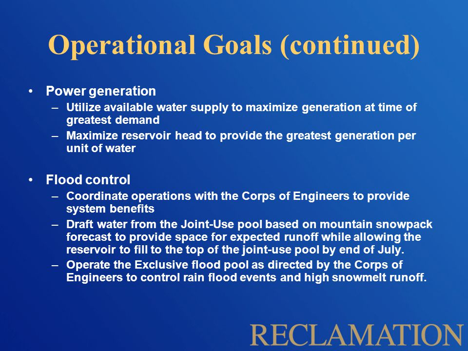 Operational Goals (continued) Power generation –Utilize available water supply to maximize generation at time of greatest demand –Maximize reservoir head to provide the greatest generation per unit of water Flood control –Coordinate operations with the Corps of Engineers to provide system benefits –Draft water from the Joint-Use pool based on mountain snowpack forecast to provide space for expected runoff while allowing the reservoir to fill to the top of the joint-use pool by end of July.
