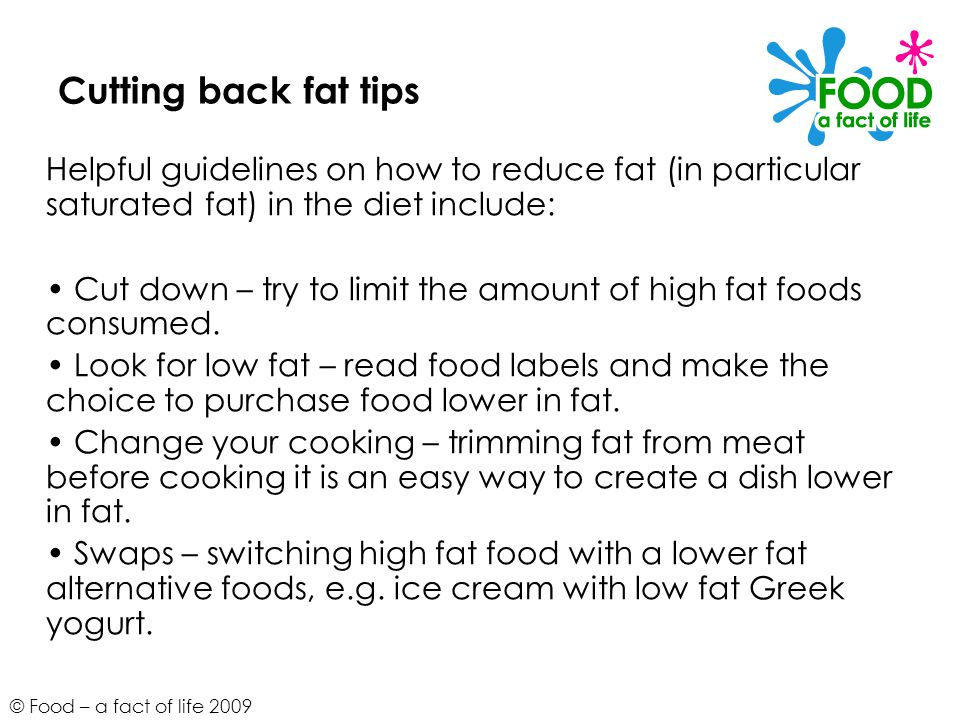 © Food – a fact of life 2009 Cutting back fat tips Helpful guidelines on how to reduce fat (in particular saturated fat) in the diet include: Cut down – try to limit the amount of high fat foods consumed.