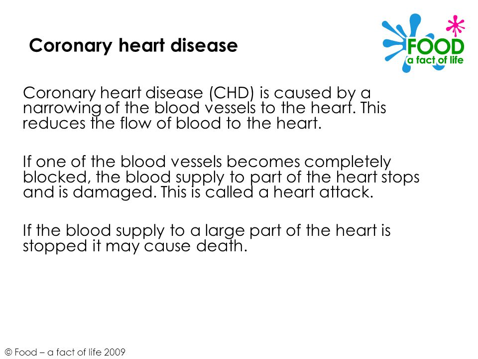 © Food – a fact of life 2009 Coronary heart disease Coronary heart disease (CHD) is caused by a narrowing of the blood vessels to the heart.