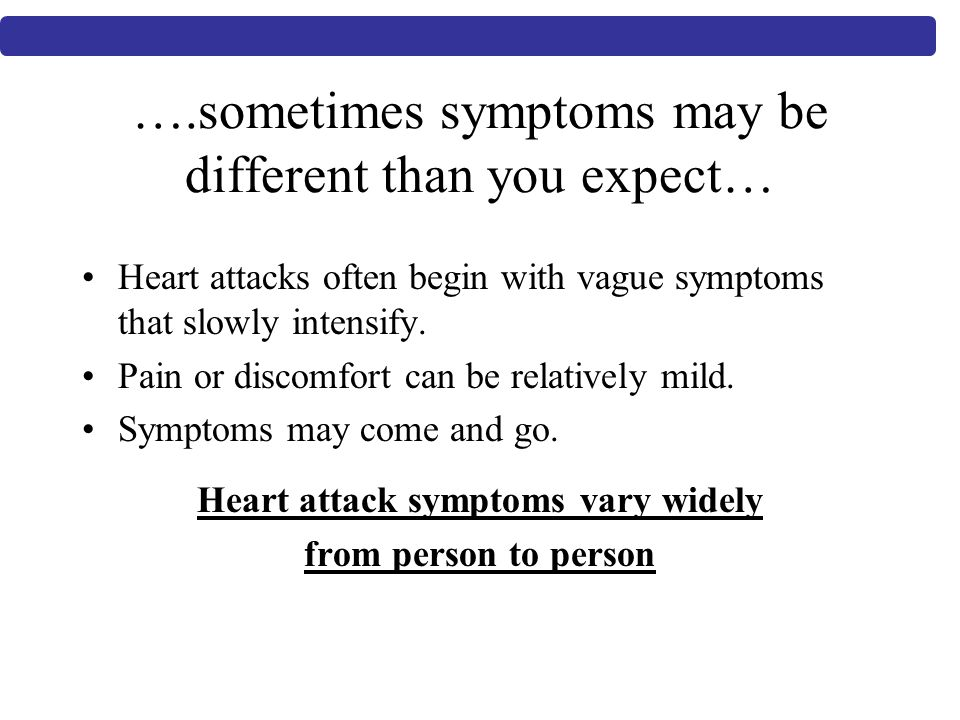 ….sometimes symptoms may be different than you expect… Heart attacks often begin with vague symptoms that slowly intensify.