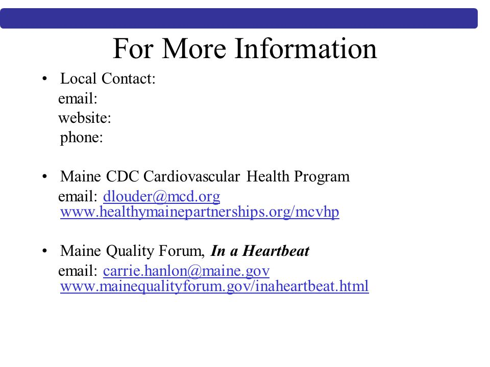 For More Information Local Contact:   website: phone: Maine CDC Cardiovascular Health Program     Maine Quality Forum, In a Heartbeat
