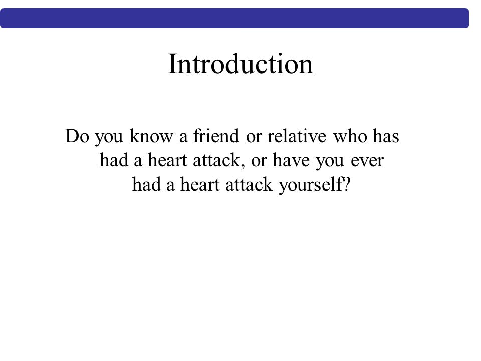 Introduction Do you know a friend or relative who has had a heart attack, or have you ever had a heart attack yourself
