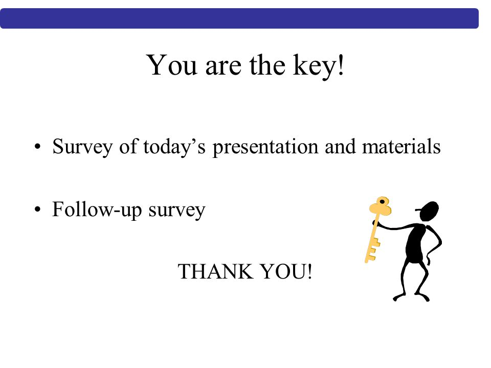 You are the key! Survey of today's presentation and materials Follow-up survey THANK YOU!