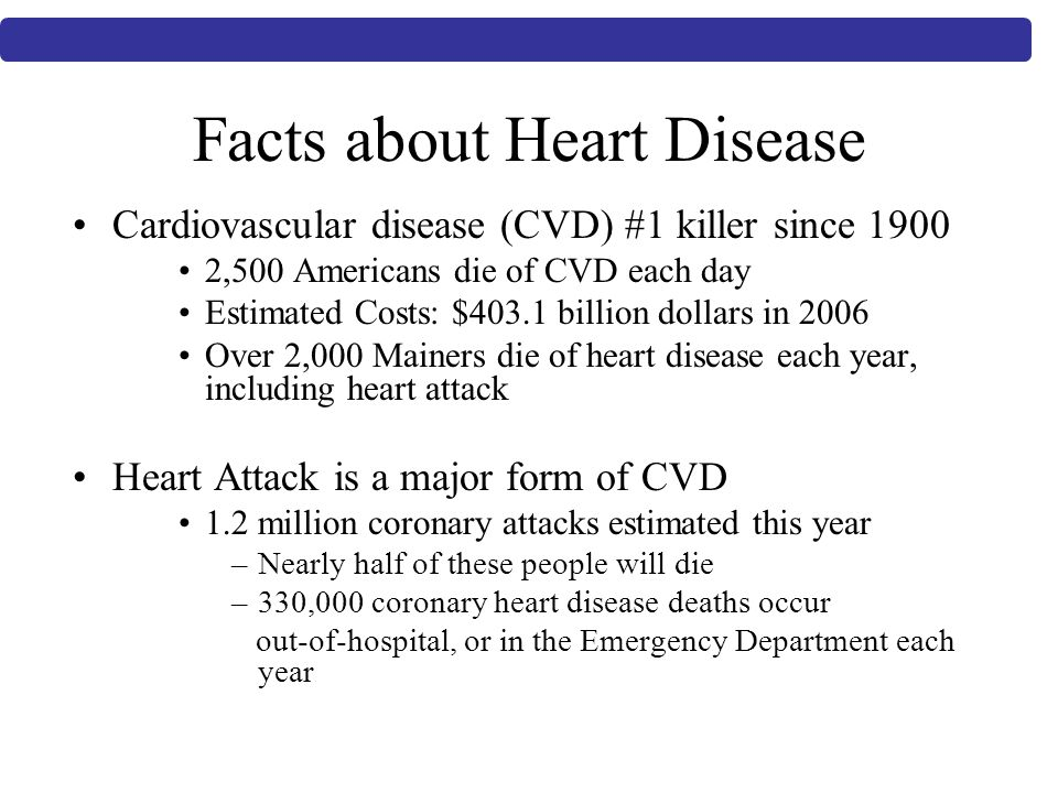Facts about Heart Disease Cardiovascular disease (CVD) #1 killer since ,500 Americans die of CVD each day Estimated Costs: $403.1 billion dollars in 2006 Over 2,000 Mainers die of heart disease each year, including heart attack Heart Attack is a major form of CVD 1.2 million coronary attacks estimated this year –Nearly half of these people will die –330,000 coronary heart disease deaths occur out-of-hospital, or in the Emergency Department each year