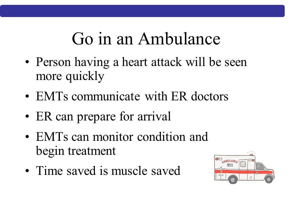 Go in an Ambulance Person having a heart attack will be seen more quickly EMTs communicate with ER doctors ER can prepare for arrival EMTs can monitor condition and begin treatment Time saved is muscle saved