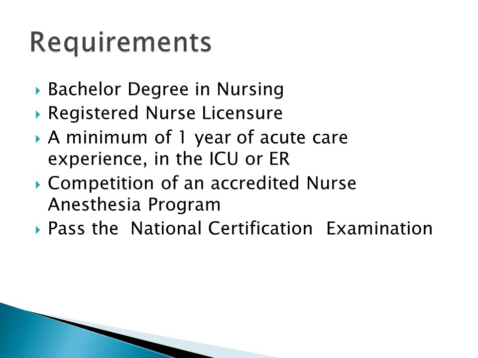  Bachelor Degree in Nursing  Registered Nurse Licensure  A minimum of 1 year of acute care experience, in the ICU or ER  Competition of an accredited Nurse Anesthesia Program  Pass the National Certification Examination