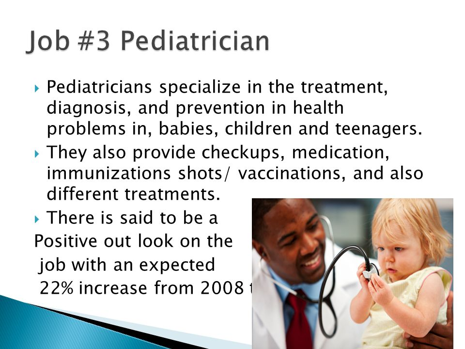  Pediatricians specialize in the treatment, diagnosis, and prevention in health problems in, babies, children and teenagers.