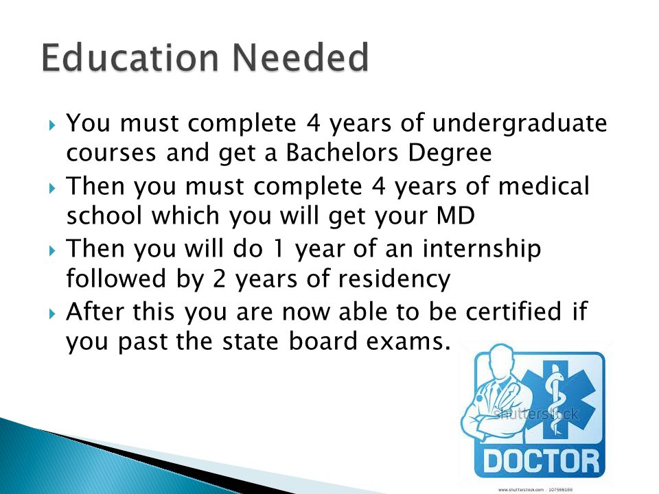  You must complete 4 years of undergraduate courses and get a Bachelors Degree  Then you must complete 4 years of medical school which you will get your MD  Then you will do 1 year of an internship followed by 2 years of residency  After this you are now able to be certified if you past the state board exams.
