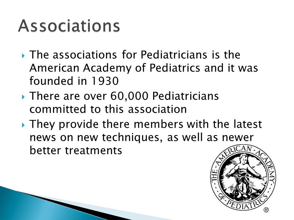  The associations for Pediatricians is the American Academy of Pediatrics and it was founded in 1930  There are over 60,000 Pediatricians committed to this association  They provide there members with the latest news on new techniques, as well as newer better treatments