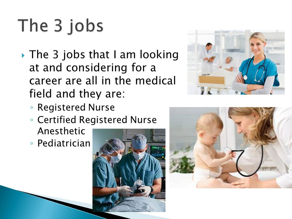  The 3 jobs that I am looking at and considering for a career are all in the medical field and they are: ◦ Registered Nurse ◦ Certified Registered Nurse Anesthetic ◦ Pediatrician