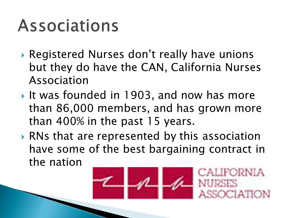  Registered Nurses don't really have unions but they do have the CAN, California Nurses Association  It was founded in 1903, and now has more than 86,000 members, and has grown more than 400% in the past 15 years.