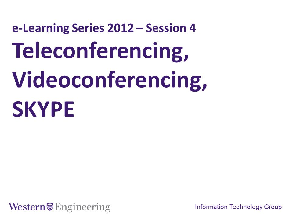 e-Learning Series 2012 – Session 4 Teleconferencing, Videoconferencing, SKYPE Information Technology Group