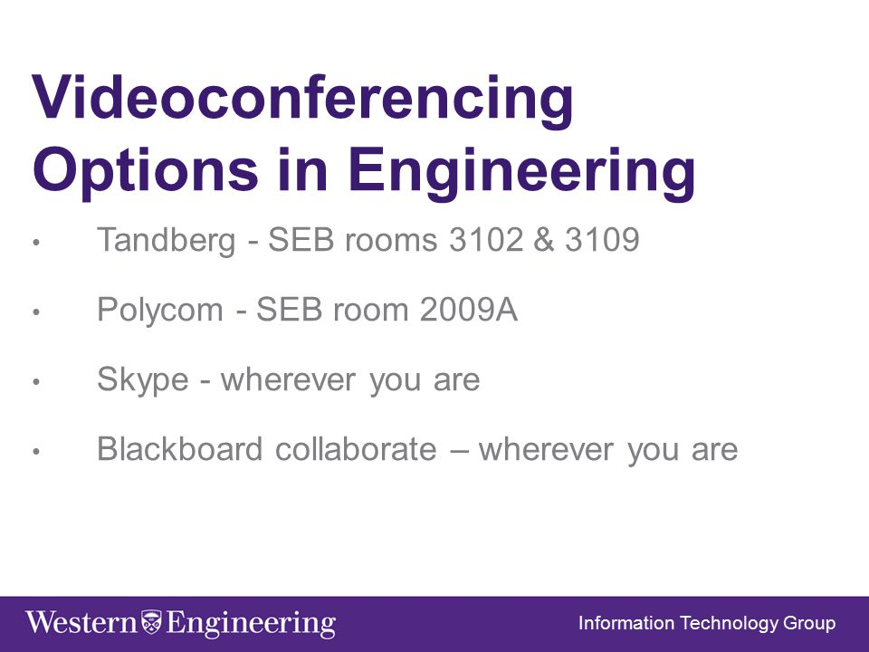 Videoconferencing Options in Engineering Tandberg - SEB rooms 3102 & 3109 Polycom - SEB room 2009A Skype - wherever you are Blackboard collaborate – wherever you are Information Technology Group