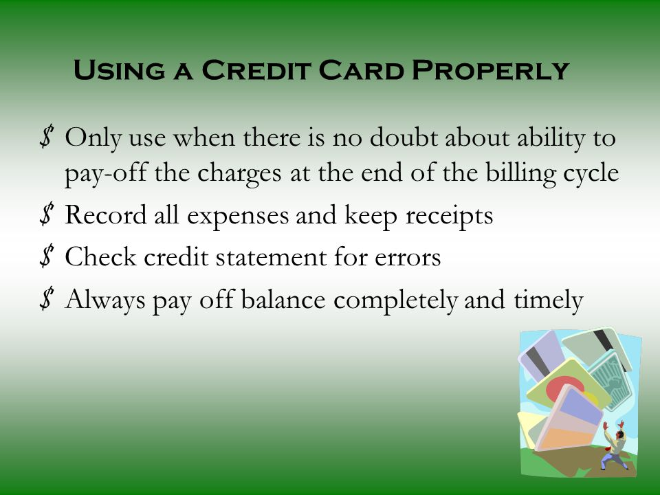 Using a Credit Card Properly $ Only use when there is no doubt about ability to pay-off the charges at the end of the billing cycle $ Record all expenses and keep receipts $ Check credit statement for errors $ Always pay off balance completely and timely