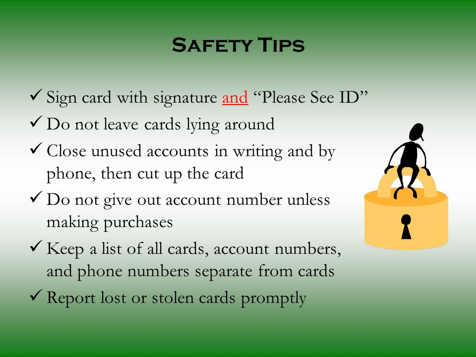 Sign card with signature and Please See ID Do not leave cards lying around Close unused accounts in writing and by phone, then cut up the card Do not give out account number unless making purchases Keep a list of all cards, account numbers, and phone numbers separate from cards Report lost or stolen cards promptly Safety Tips