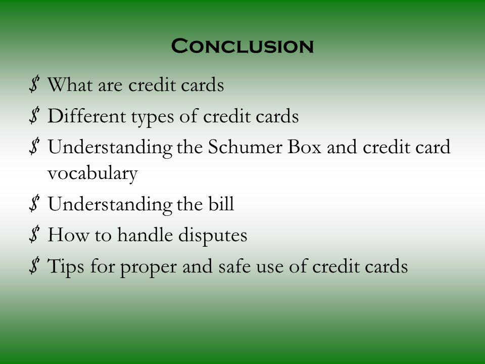 Conclusion $ What are credit cards $ Different types of credit cards $ Understanding the Schumer Box and credit card vocabulary $ Understanding the bill $ How to handle disputes $ Tips for proper and safe use of credit cards