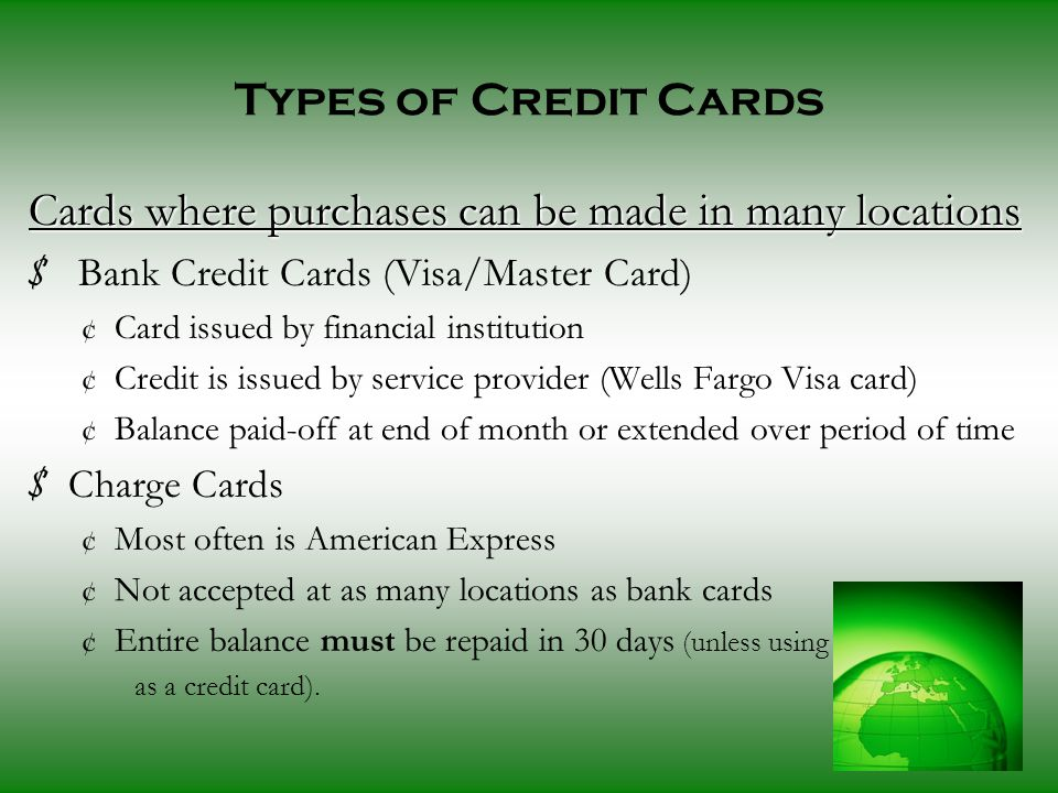 Types of Credit Cards Cards where purchases can be made in many locations $ Bank Credit Cards (Visa/Master Card) ¢ Card issued by financial institution ¢ Credit is issued by service provider (Wells Fargo Visa card) ¢ Balance paid-off at end of month or extended over period of time $ Charge Cards ¢ Most often is American Express ¢ Not accepted at as many locations as bank cards ¢ Entire balance must be repaid in 30 days (unless using as a credit card).