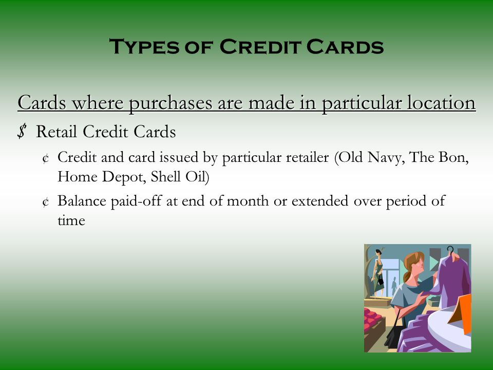 Types of Credit Cards Cards where purchases are made in particular location $ Retail Credit Cards ¢ Credit and card issued by particular retailer (Old Navy, The Bon, Home Depot, Shell Oil) ¢ Balance paid-off at end of month or extended over period of time