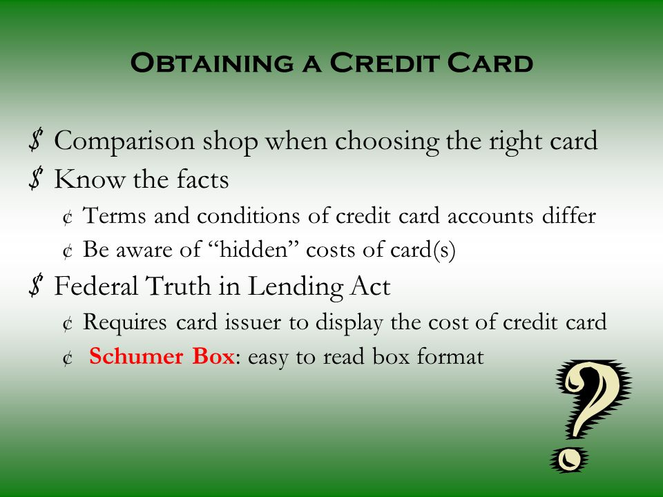 Obtaining a Credit Card $ Comparison shop when choosing the right card $ Know the facts ¢ Terms and conditions of credit card accounts differ ¢ Be aware of hidden costs of card(s) $ Federal Truth in Lending Act ¢ Requires card issuer to display the cost of credit card ¢ Schumer Box: easy to read box format