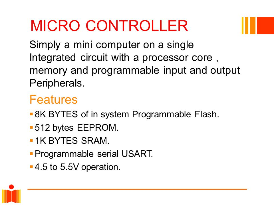 MICRO CONTROLLER Simply a mini computer on a single Integrated circuit with a processor core, memory and programmable input and output Peripherals.
