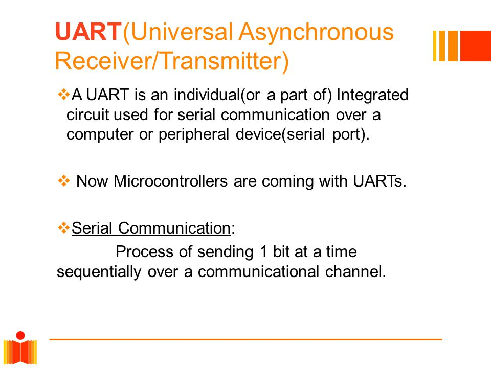 UART(Universal Asynchronous Receiver/Transmitter)  A UART is an individual(or a part of) Integrated circuit used for serial communication over a computer or peripheral device(serial port).