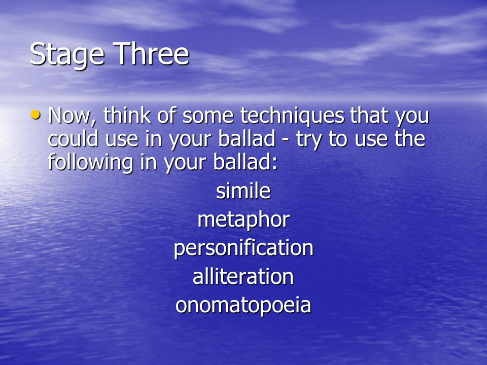 Stage Three Now, think of some techniques that you could use in your ballad - try to use the following in your ballad: Now, think of some techniques that you could use in your ballad - try to use the following in your ballad:similemetaphorpersonificationalliterationonomatopoeia