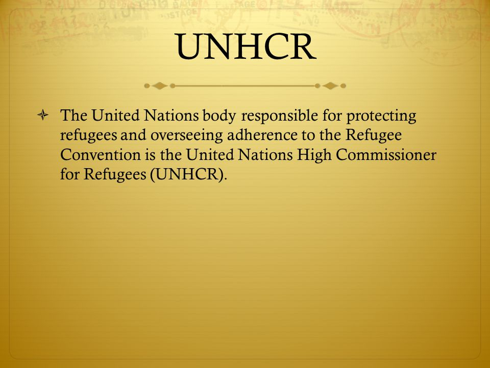 UNHCR  The United Nations body responsible for protecting refugees and overseeing adherence to the Refugee Convention is the United Nations High Commissioner for Refugees (UNHCR).
