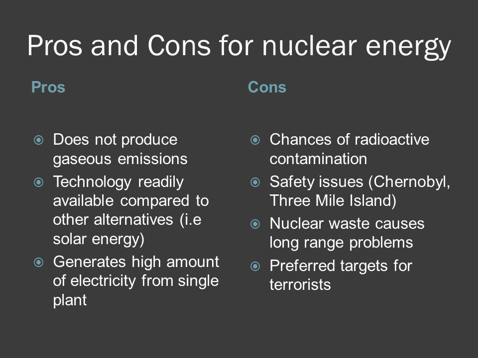 the cons of the use of nuclear energy Since nuclear fuel contains much more energy than a similar mass of hydrocarbons or coal, nuclear energy is an attractive alternative to carbon-based fuels with emerging economies in india, china, and russia, the need for more energy is straining the ability to keep up the supply for every increasing demand.