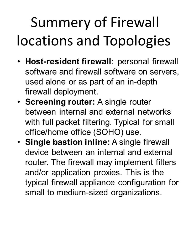 Summery of Firewall locations and Topologies Host-resident firewall: personal firewall software and firewall software on servers, used alone or as part of an in-depth firewall deployment.