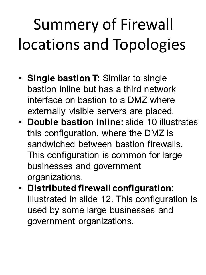 Summery of Firewall locations and Topologies Single bastion T: Similar to single bastion inline but has a third network interface on bastion to a DMZ where externally visible servers are placed.