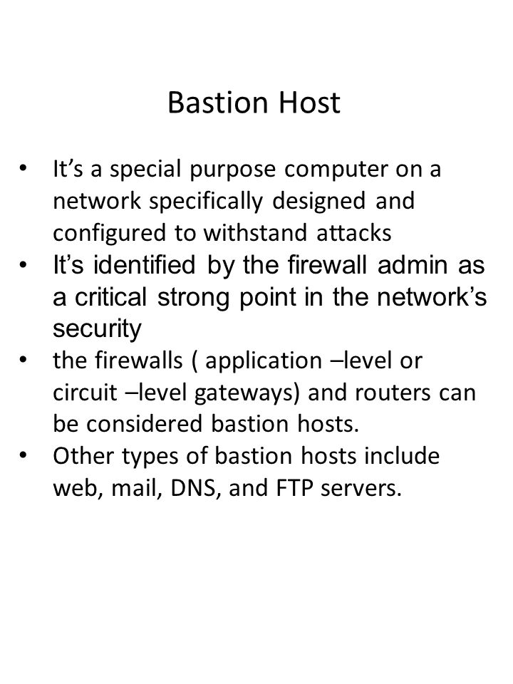 Bastion Host It's a special purpose computer on a network specifically designed and configured to withstand attacks It's identified by the firewall admin as a critical strong point in the network's security the firewalls ( application –level or circuit –level gateways) and routers can be considered bastion hosts.