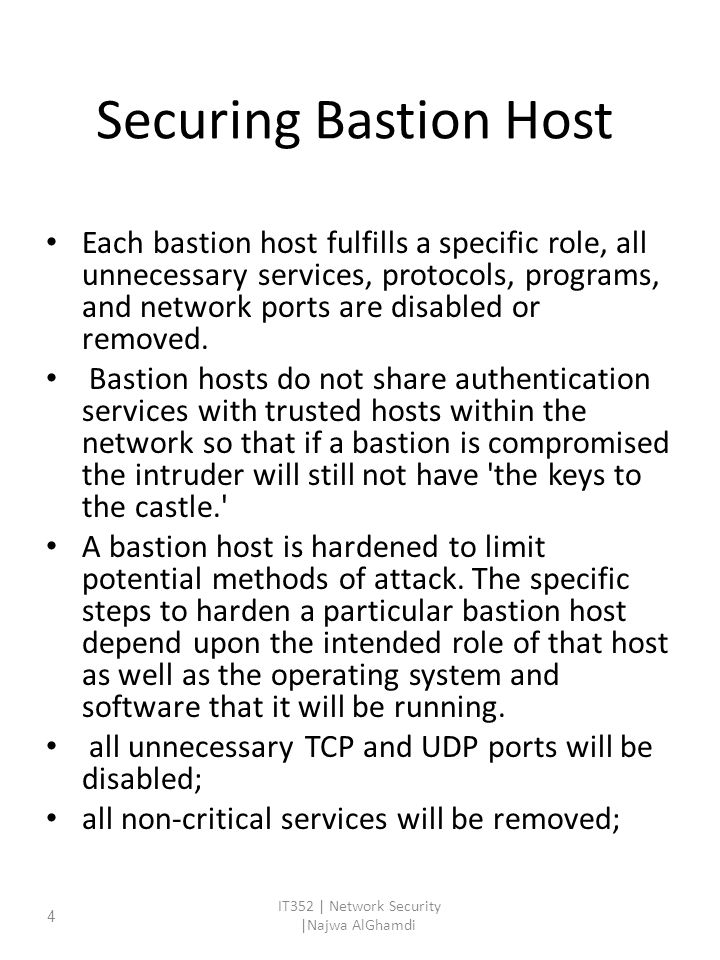 Securing Bastion Host Each bastion host fulfills a specific role, all unnecessary services, protocols, programs, and network ports are disabled or removed.