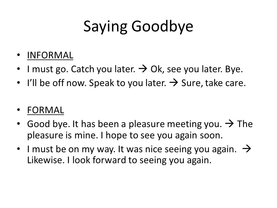 Saying Goodbye INFORMAL I must go. Catch you later.