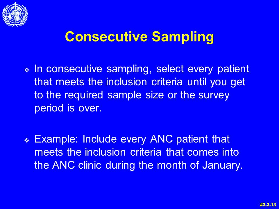 Consecutive Sampling  In consecutive sampling, select every patient that meets the inclusion criteria until you get to the required sample size or the survey period is over.