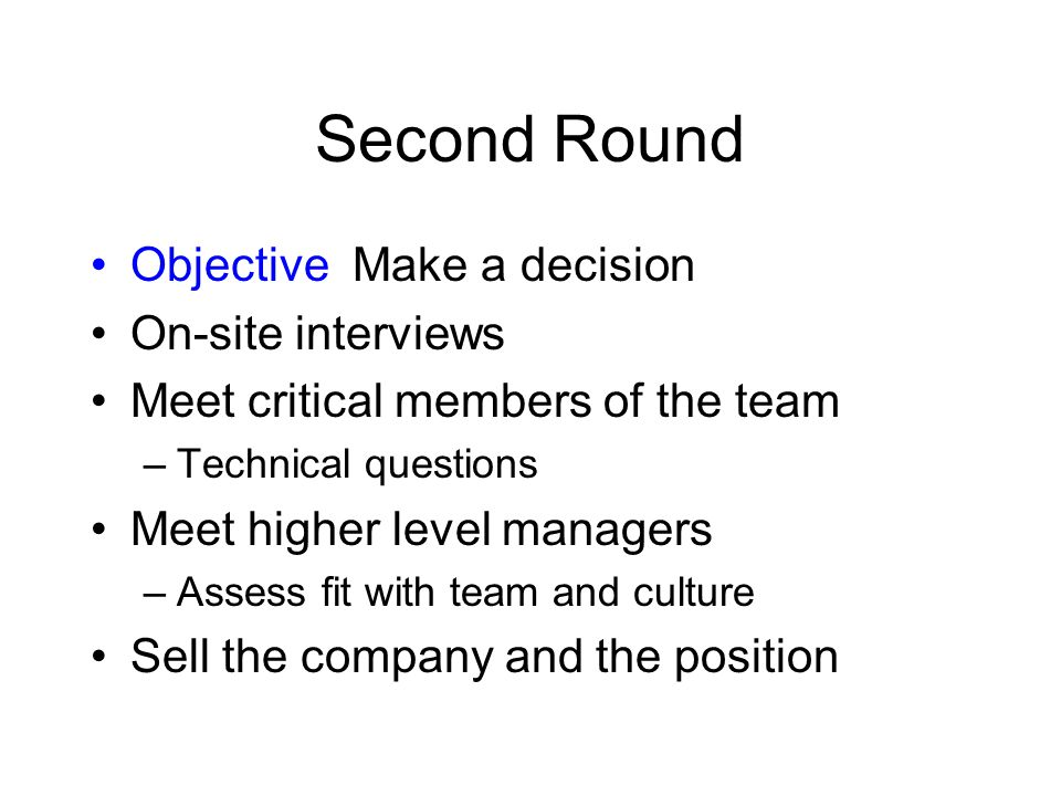 Second Round Objective Make a decision On-site interviews Meet critical members of the team –Technical questions Meet higher level managers –Assess fit with team and culture Sell the company and the position