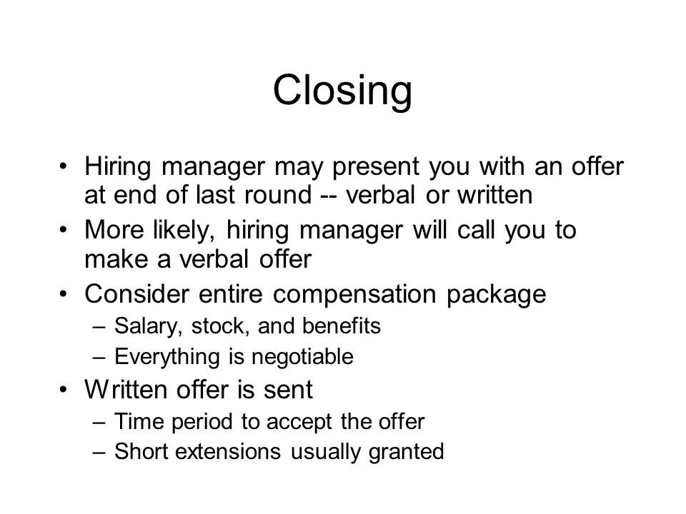 Closing Hiring manager may present you with an offer at end of last round -- verbal or written More likely, hiring manager will call you to make a verbal offer Consider entire compensation package –Salary, stock, and benefits –Everything is negotiable Written offer is sent –Time period to accept the offer –Short extensions usually granted
