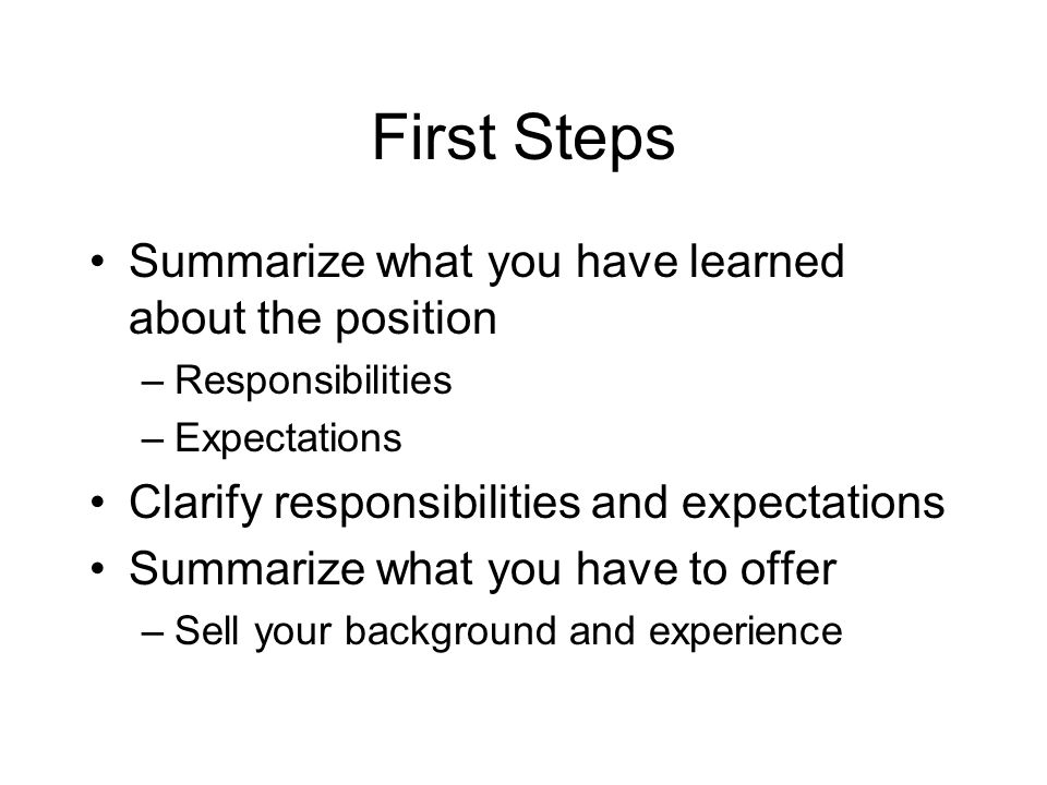 First Steps Summarize what you have learned about the position –Responsibilities –Expectations Clarify responsibilities and expectations Summarize what you have to offer –Sell your background and experience