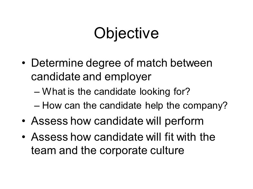 Objective Determine degree of match between candidate and employer –What is the candidate looking for.