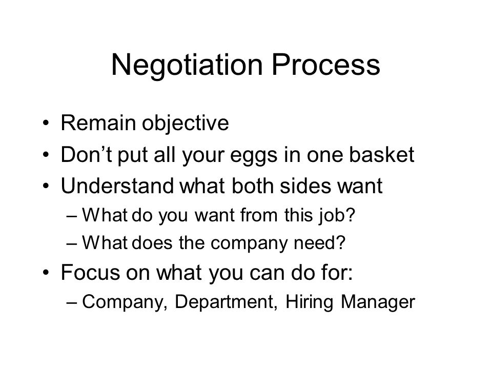 Negotiation Process Remain objective Don't put all your eggs in one basket Understand what both sides want –What do you want from this job.