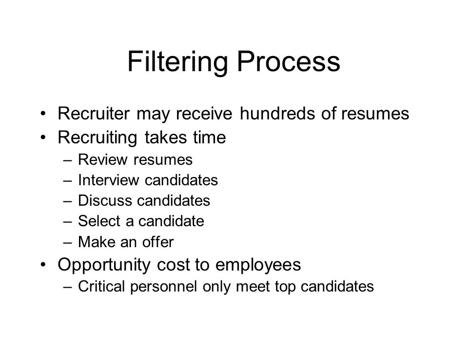 Filtering Process Recruiter may receive hundreds of resumes Recruiting takes time –Review resumes –Interview candidates –Discuss candidates –Select a candidate –Make an offer Opportunity cost to employees –Critical personnel only meet top candidates