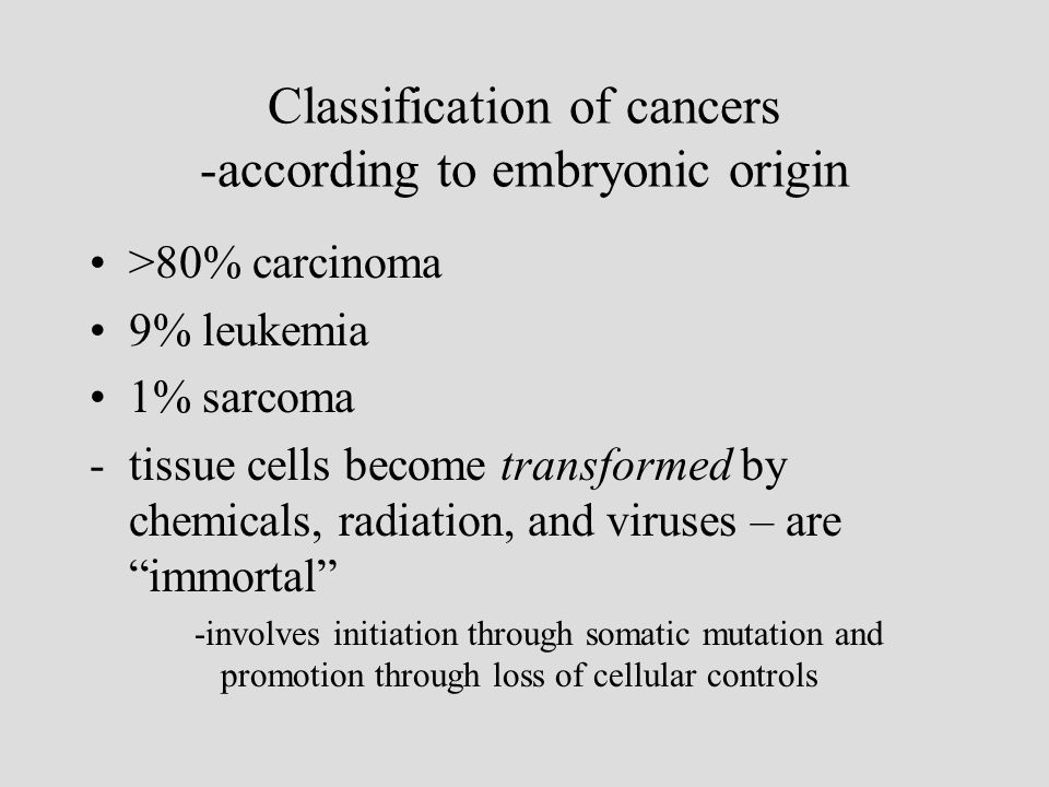 Classification of cancers -according to embryonic origin >80% carcinoma 9% leukemia 1% sarcoma -tissue cells become transformed by chemicals, radiation, and viruses – are immortal -involves initiation through somatic mutation and promotion through loss of cellular controls