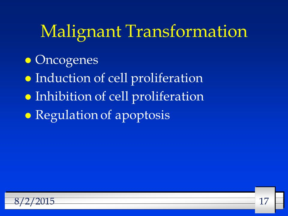 17 8/2/2015 Malignant Transformation l Oncogenes l Induction of cell proliferation l Inhibition of cell proliferation l Regulation of apoptosis