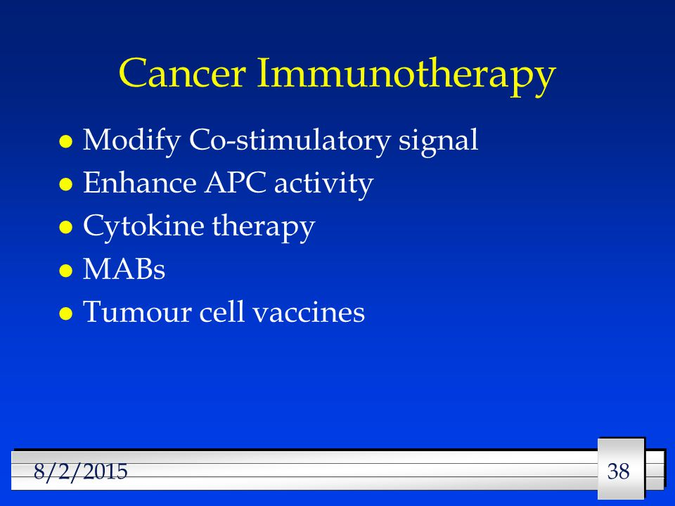 38 8/2/2015 Cancer Immunotherapy l Modify Co-stimulatory signal l Enhance APC activity l Cytokine therapy l MABs l Tumour cell vaccines